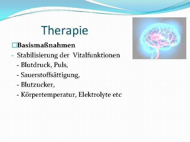 Therapie �Basismaßnahmen - Stabilisierung der Vitalfunktionen - Blutdruck, Puls, - Sauerstoffsättigung, - Blutzucker, -