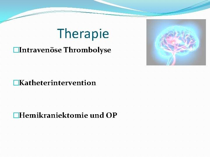 Therapie �Intravenöse Thrombolyse �Katheterintervention �Hemikraniektomie und OP
