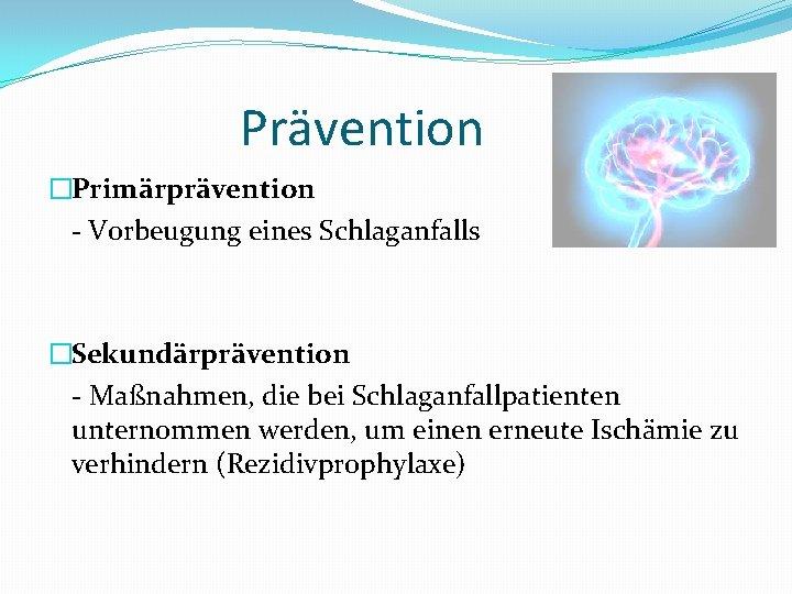 Prävention �Primärprävention - Vorbeugung eines Schlaganfalls �Sekundärprävention - Maßnahmen, die bei Schlaganfallpatienten unternommen werden,