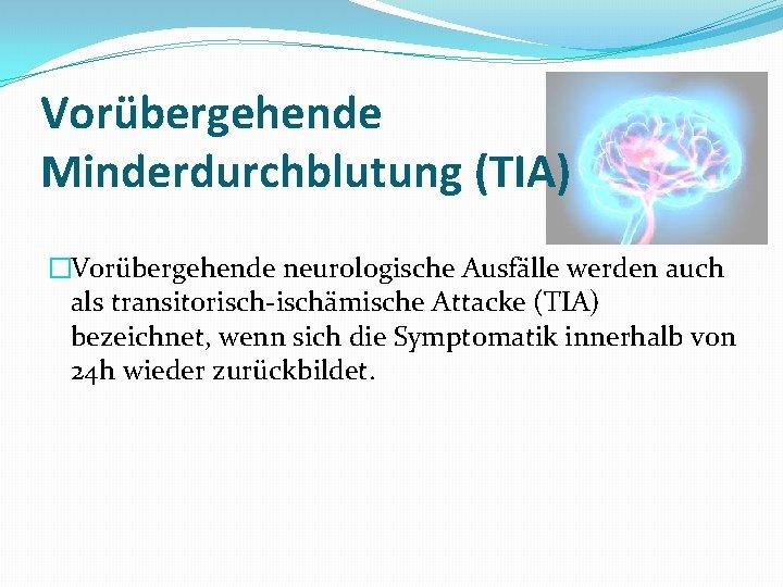 Vorübergehende Minderdurchblutung (TIA) �Vorübergehende neurologische Ausfälle werden auch als transitorisch-ischämische Attacke (TIA) bezeichnet, wenn
