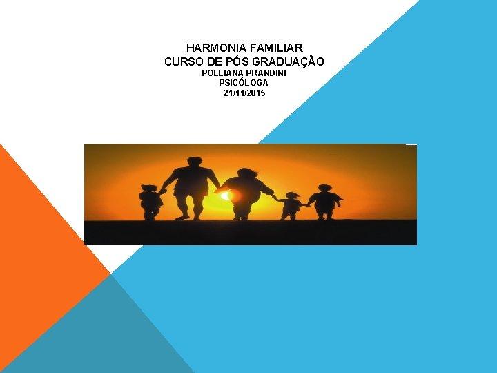 HARMONIA FAMILIAR CURSO DE PÓS GRADUAÇÃO POLLIANA PRANDINI PSICÓLOGA 21/11/2015