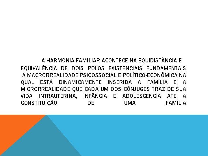 A HARMONIA FAMILIAR ACONTECE NA EQUIDIST NCIA E EQUIVALÊNCIA DE DOIS POLOS EXISTENCIAIS FUNDAMENTAIS: