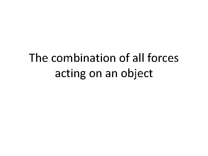 The combination of all forces acting on an object