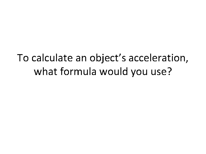 To calculate an object's acceleration, what formula would you use?