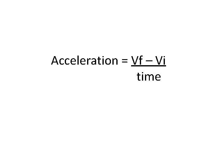 Acceleration = Vf – Vi time
