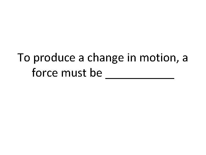 To produce a change in motion, a force must be ______