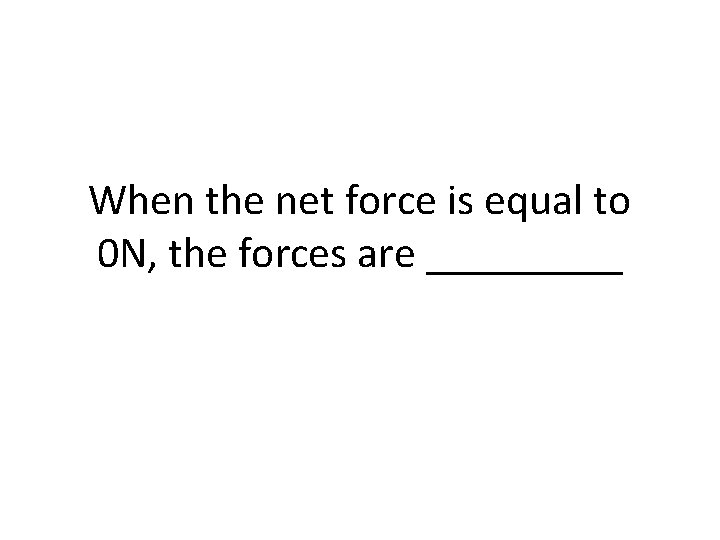 When the net force is equal to 0 N, the forces are _____