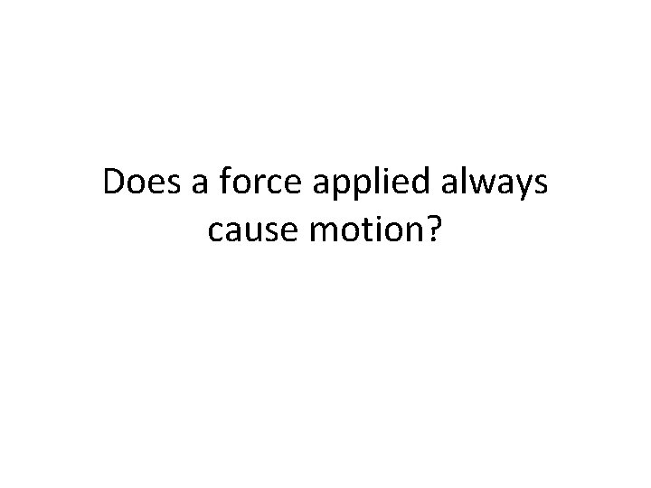 Does a force applied always cause motion?
