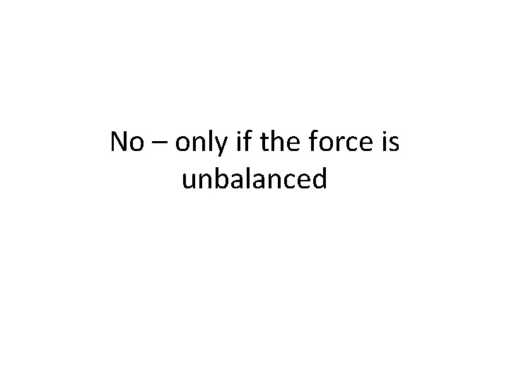 No – only if the force is unbalanced