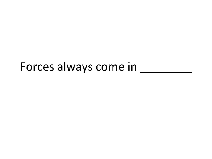 Forces always come in ____