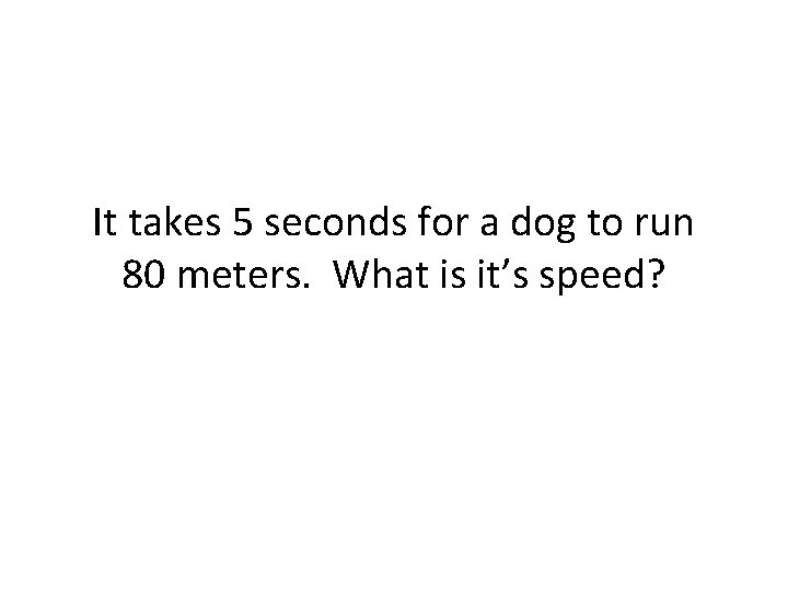 It takes 5 seconds for a dog to run 80 meters. What is it's