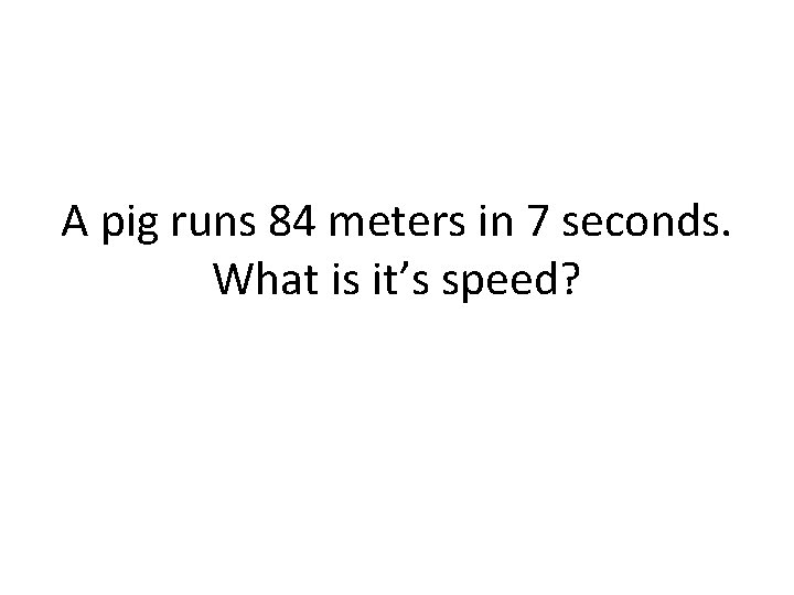 A pig runs 84 meters in 7 seconds. What is it's speed?