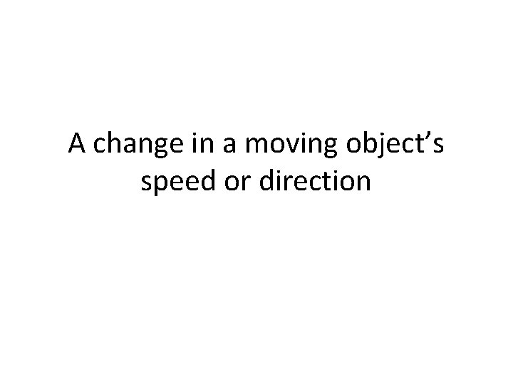 A change in a moving object's speed or direction