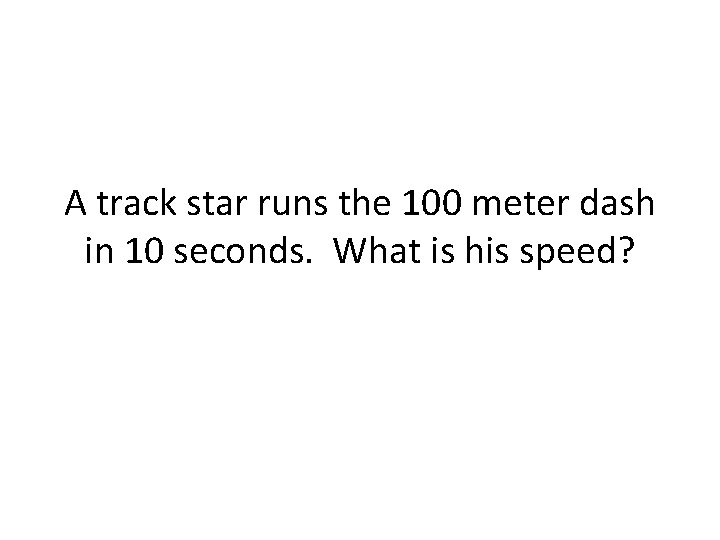 A track star runs the 100 meter dash in 10 seconds. What is his