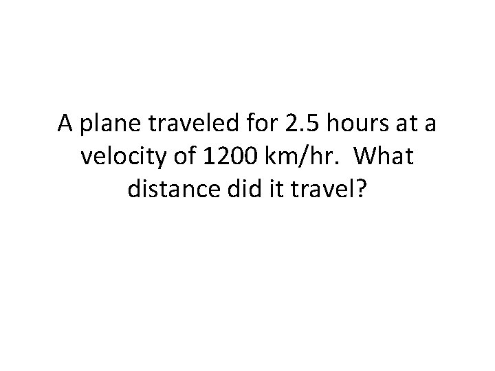 A plane traveled for 2. 5 hours at a velocity of 1200 km/hr. What