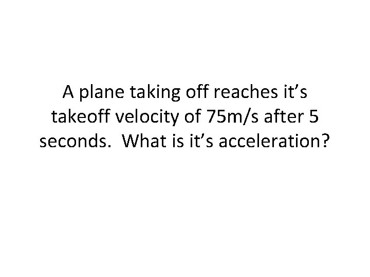 A plane taking off reaches it's takeoff velocity of 75 m/s after 5 seconds.