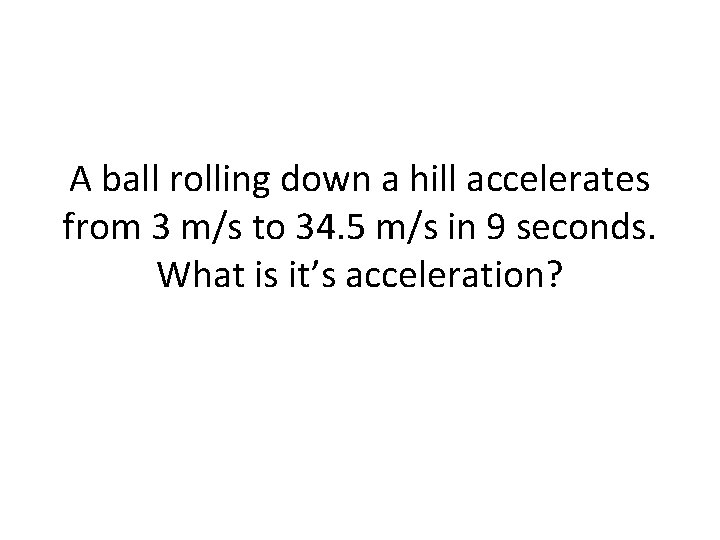 A ball rolling down a hill accelerates from 3 m/s to 34. 5 m/s