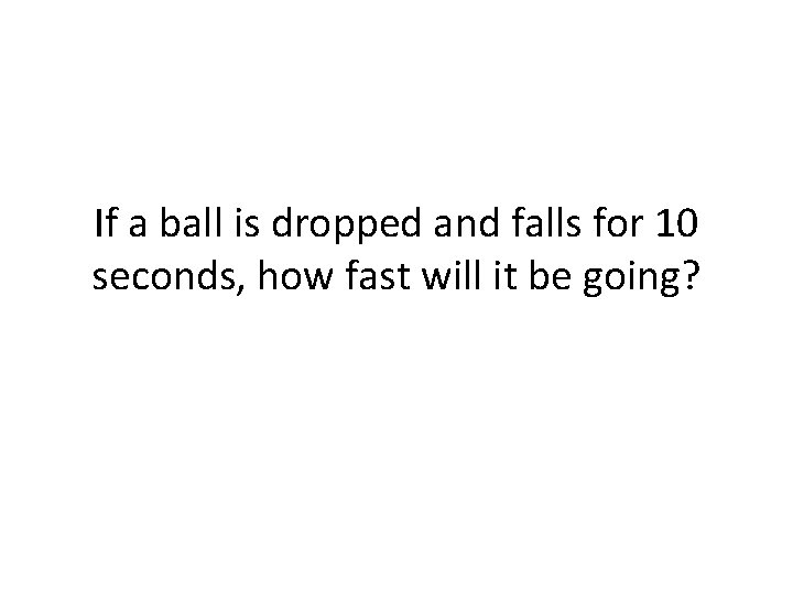 If a ball is dropped and falls for 10 seconds, how fast will it