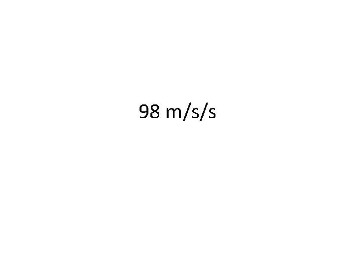 98 m/s/s