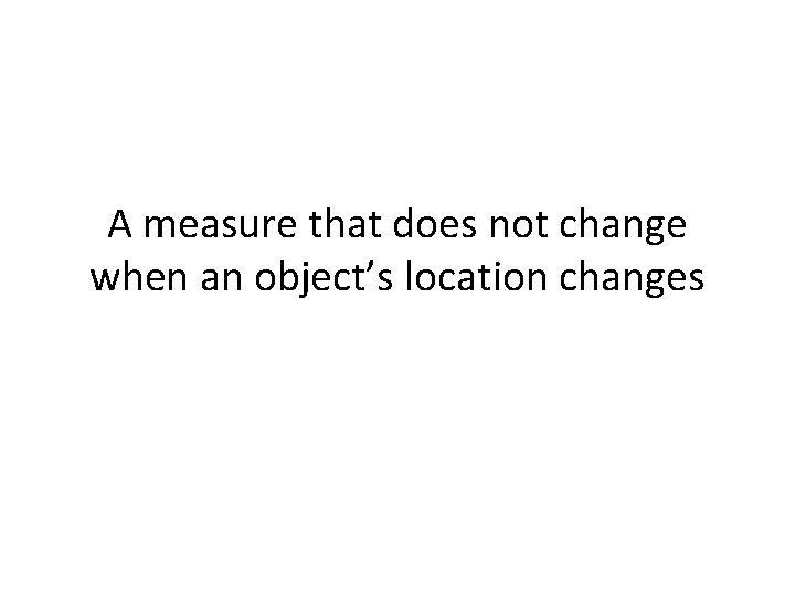 A measure that does not change when an object's location changes