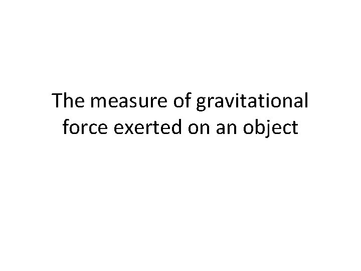 The measure of gravitational force exerted on an object