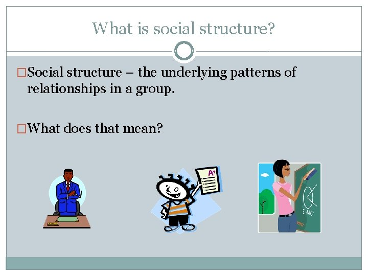 What is social structure? �Social structure – the underlying patterns of relationships in a