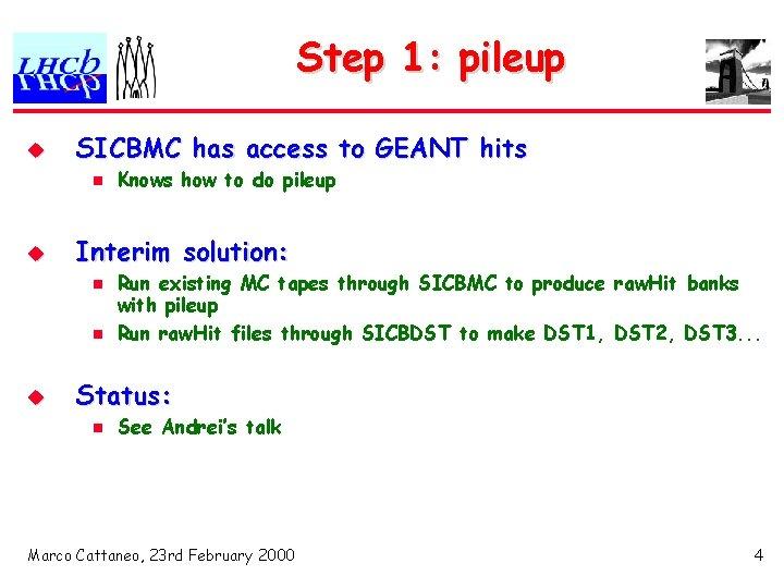Step 1: pileup u SICBMC has access to GEANT hits n u Interim solution: