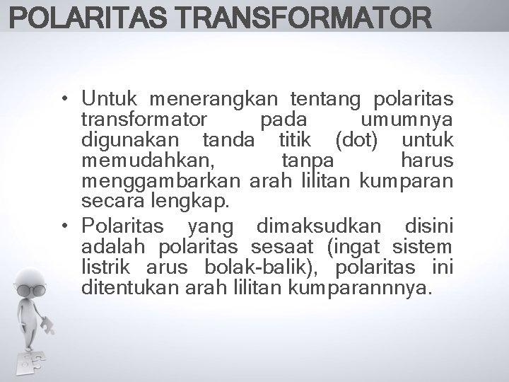 POLARITAS TRANSFORMATOR • Untuk menerangkan tentang polaritas transformator pada umumnya digunakan tanda titik (dot)