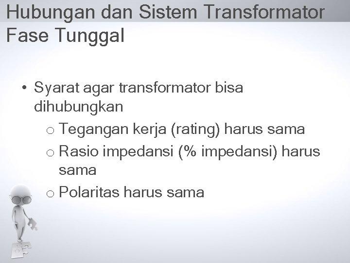 Hubungan dan Sistem Transformator Fase Tunggal • Syarat agar transformator bisa dihubungkan o Tegangan