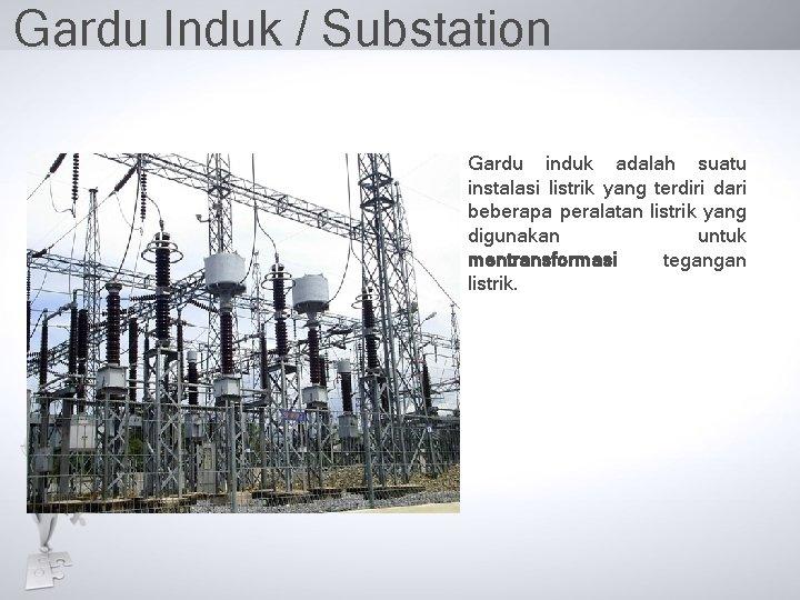 Gardu Induk / Substation Gardu induk adalah suatu instalasi listrik yang terdiri dari beberapa
