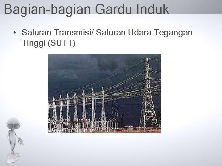 Bagian-bagian Gardu Induk • Saluran Transmisi/ Saluran Udara Tegangan Tinggi (SUTT)