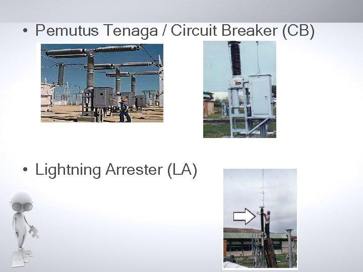 • Pemutus Tenaga / Circuit Breaker (CB) • Lightning Arrester (LA)