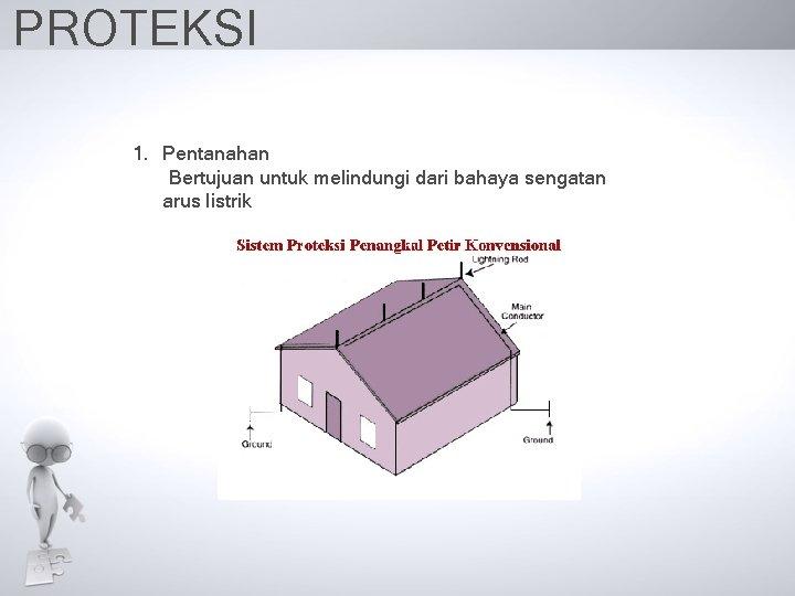 PROTEKSI 1. Pentanahan Bertujuan untuk melindungi dari bahaya sengatan arus listrik