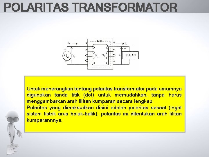 POLARITAS TRANSFORMATOR Untuk menerangkan tentang polaritas transformator pada umumnya digunakan tanda titik (dot) untuk