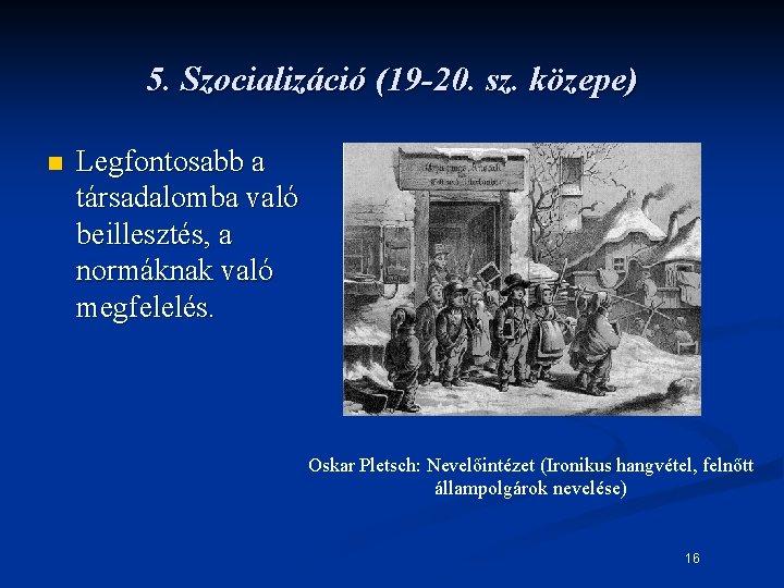 5. Szocializáció (19 -20. sz. közepe) n Legfontosabb a társadalomba való beillesztés, a normáknak
