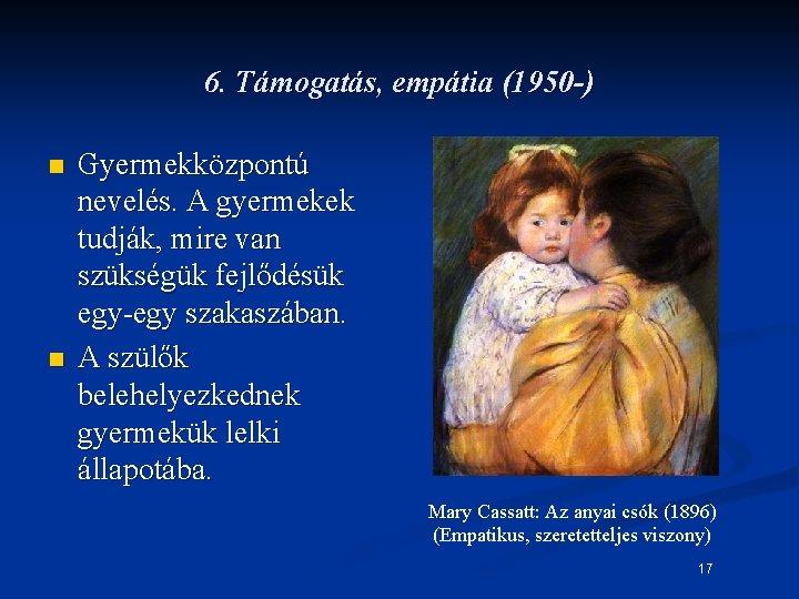 6. Támogatás, empátia (1950 -) n n Gyermekközpontú nevelés. A gyermekek tudják, mire van