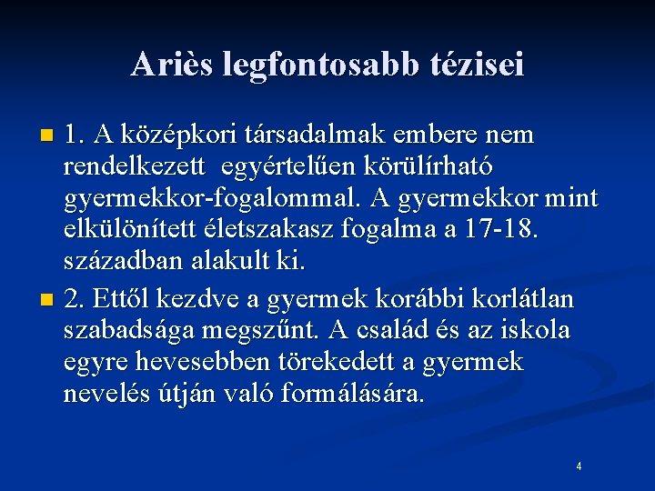 Ariès legfontosabb tézisei 1. A középkori társadalmak embere nem rendelkezett egyértelűen körülírható gyermekkor-fogalommal. A