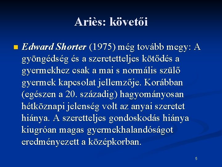 Ariès: követői n Edward Shorter (1975) még tovább megy: A gyöngédség és a szeretetteljes