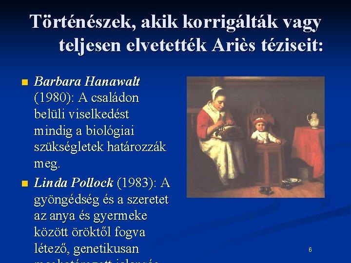 Történészek, akik korrigálták vagy teljesen elvetették Ariès téziseit: n n Barbara Hanawalt (1980): A