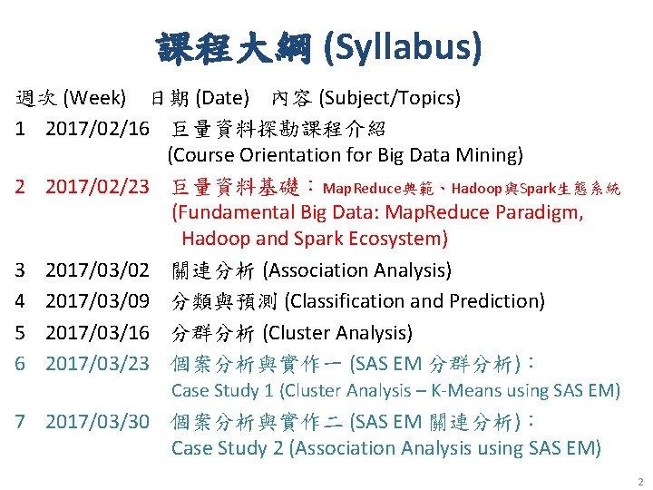 課程大綱 (Syllabus) 週次 (Week) 日期 (Date) 內容 (Subject/Topics) 1 2017/02/16 巨量資料探勘課程介紹 (Course Orientation for