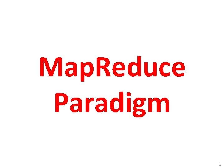 Map. Reduce Paradigm 41