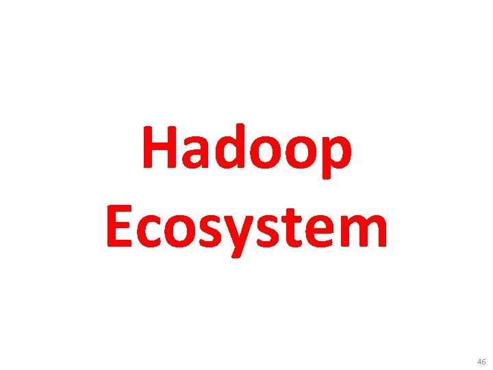 Hadoop Ecosystem 46