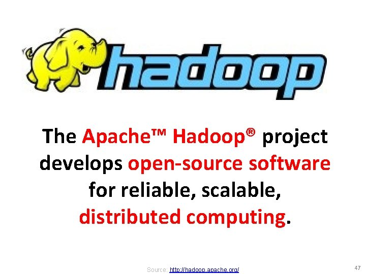 The Apache™ Hadoop® project develops open-source software for reliable, scalable, distributed computing. Source: http: