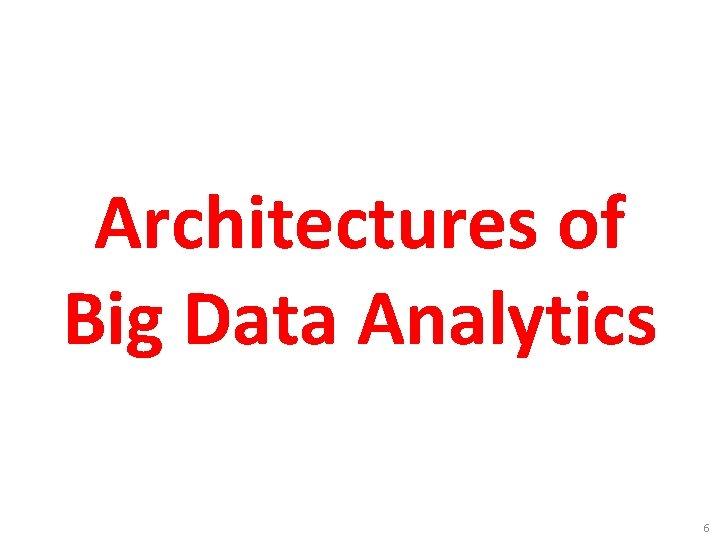 Architectures of Big Data Analytics 6