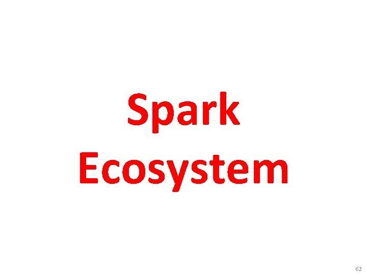 Spark Ecosystem 62