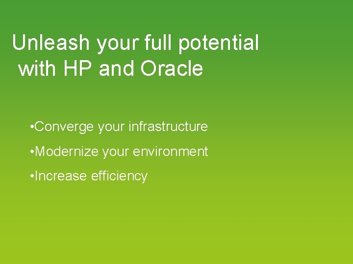 Unleash your full potential with HP and Oracle • Converge your infrastructure • Modernize