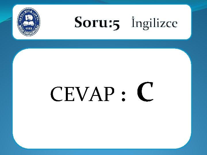 Soru: 5 İngilizce CEVAP : C