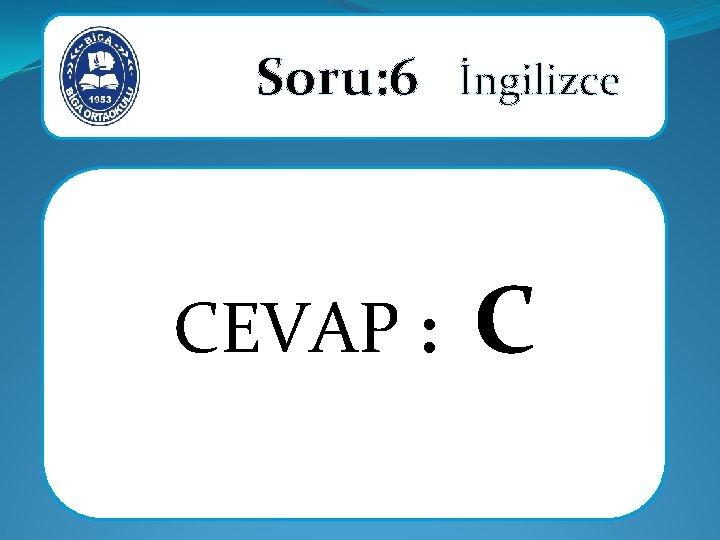 Soru: 6 İngilizce CEVAP : C