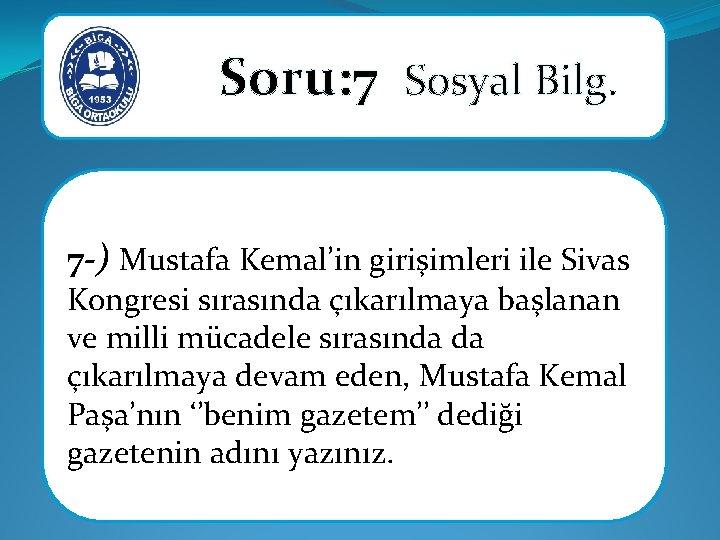 Soru: 7 Sosyal Bilg. 7 -) Mustafa Kemal'in girişimleri ile Sivas Kongresi sırasında