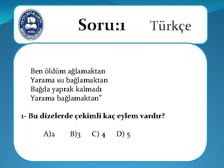 Soru: 1 Türkçe Ben öldüm ağlamaktan Yarama su bağlamaktan Bağda yaprak kalmadı Yarama